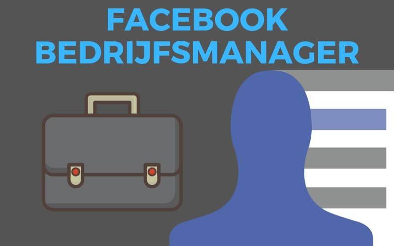 Gebruik je Facebook Business Manager al? Maak je Facebook Bedrijfsmanager aan in 6 stappen!