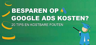 Besparen op Google Ads kosten? 20 tips en kostbare fouten om te voorkomen